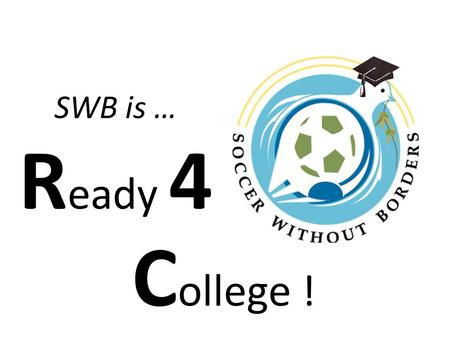 SWB is … R eady 4 C ollege !. Goals of the Ready4College Program To Demystify the SAT and College Applications To learn new ways of finding and organizing.