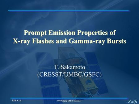 Swift 2008. 6. 25. 2008 Nanjing GRB Conference Prompt Emission Properties of X-ray Flashes and Gamma-ray Bursts T. Sakamoto (CRESST/UMBC/GSFC)