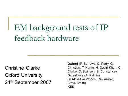EM background tests of IP feedback hardware Christine Clarke Oxford University 24 th September 2007 Oxford (P. Burrows, C. Perry, G. Christian, T. Hartin,