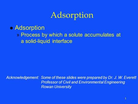 1 Adsorption l Adsorption »Process by which a solute accumulates at a solid-liquid interface Acknowledgement: Some of these slides were prepared by Dr.