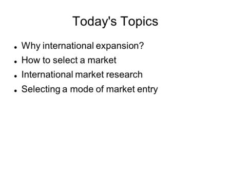 Today's Topics Why international expansion? How to select a market International market research Selecting a mode of market entry.