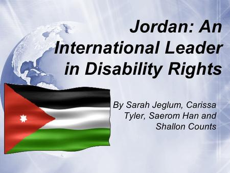 Jordan: An International Leader in Disability Rights By Sarah Jeglum, Carissa Tyler, Saerom Han and Shallon Counts.