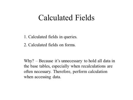 Calculated Fields 1. Calculated fields in queries. 2. Calculated fields on forms. Why? – Because it's unnecessary to hold all data in the base tables,