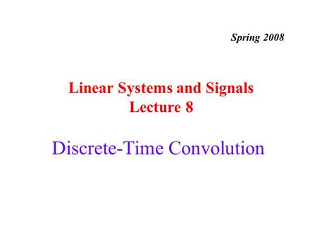 Discrete-Time Convolution Linear Systems and Signals Lecture 8 Spring 2008.