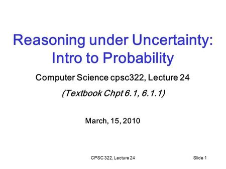 CPSC 322, Lecture 24Slide 1 Reasoning under Uncertainty: Intro to Probability Computer Science cpsc322, Lecture 24 (Textbook Chpt 6.1, 6.1.1) March, 15,