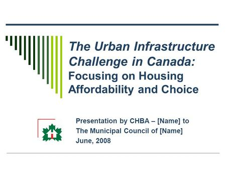 The Urban Infrastructure Challenge in Canada: Focusing on Housing Affordability and Choice Presentation by CHBA – [Name] to The Municipal Council of [Name]