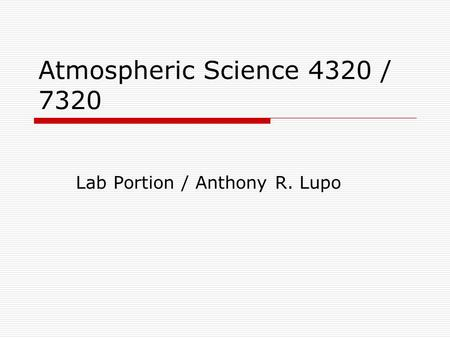 Atmospheric Science 4320 / 7320 Lab Portion / Anthony R. Lupo.