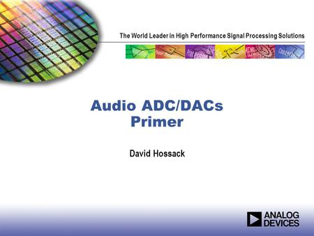 The World Leader in High Performance Signal Processing Solutions Audio ADC/DACs Primer David Hossack.