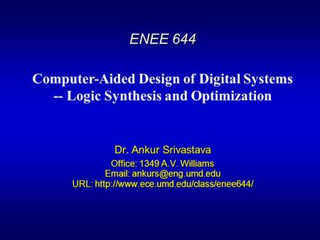 ENEE 644 Dr. Ankur Srivastava Office: 1349 A.V. Williams   URL:  Computer-Aided Design of.