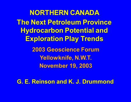 G. E. Reinson and K. J. Drummond NORTHERN CANADA The Next Petroleum Province Hydrocarbon Potential and Exploration Play Trends 2003 Geoscience Forum Yellowknife,