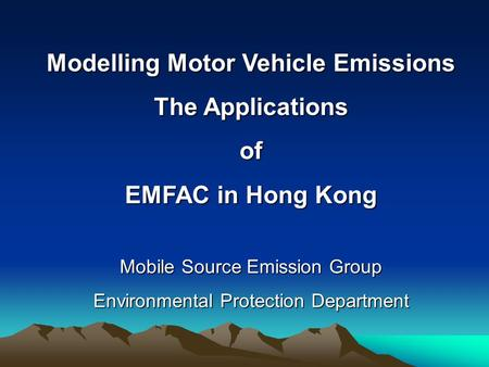 Modelling Motor Vehicle Emissions The Applications of EMFAC in Hong Kong Mobile Source Emission Group Environmental Protection Department.
