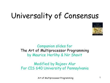 Art of Multiprocessor Programming 1 Universality of Consensus Companion slides for The Art of Multiprocessor Programming by Maurice Herlihy & Nir Shavit.