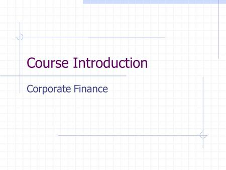 Course Introduction Corporate Finance. Corporate Finance Decisions Financial analysis and planning. Assess the strengths and weaknesses of the firm via.