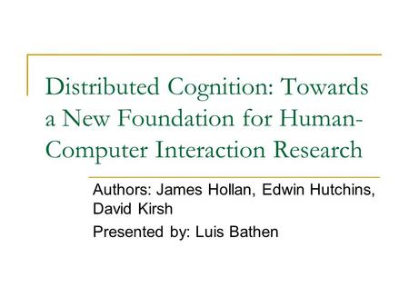 Distributed Cognition: Towards a New Foundation for Human- Computer Interaction Research Authors: James Hollan, Edwin Hutchins, David Kirsh Presented by: