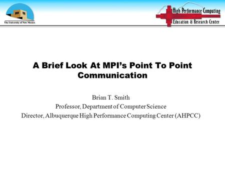 A Brief Look At MPI's Point To Point Communication Brian T. Smith Professor, Department of Computer Science Director, Albuquerque High Performance Computing.