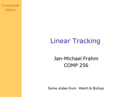 Computer Vision Linear Tracking Jan-Michael Frahm COMP 256 Some slides from Welch & Bishop.