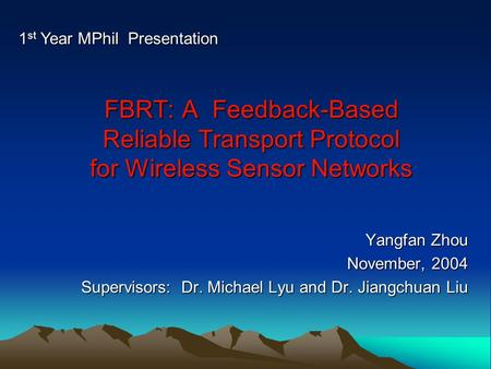 FBRT: A Feedback-Based Reliable Transport Protocol for Wireless Sensor Networks Yangfan Zhou November, 2004 Supervisors: Dr. Michael Lyu and Dr. Jiangchuan.