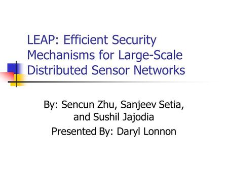 LEAP: Efficient Security Mechanisms for Large-Scale Distributed Sensor Networks By: Sencun Zhu, Sanjeev Setia, and Sushil Jajodia Presented By: Daryl Lonnon.