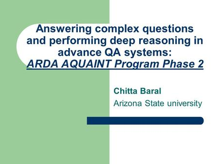 Answering complex questions and performing deep reasoning in advance QA systems: ARDA AQUAINT Program Phase 2 Chitta Baral Arizona State university.