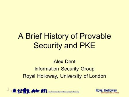 A Brief History of Provable Security and PKE Alex Dent Information Security Group Royal Holloway, University of London.
