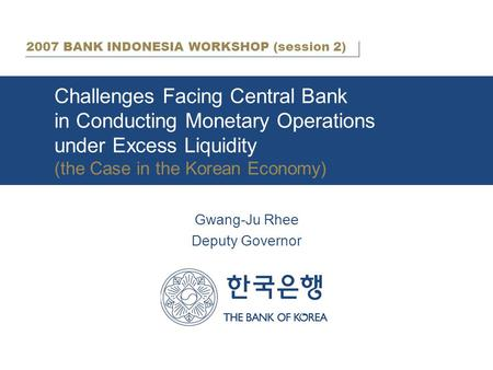 Challenges Facing Central Bank in Conducting Monetary Operations under Excess Liquidity (the Case in the Korean Economy) Gwang-Ju Rhee Deputy Governor.