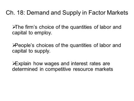 Ch. 18: Demand and Supply in Factor Markets  The firm's choice of the quantities of labor and capital to employ.  People's choices of the quantities.