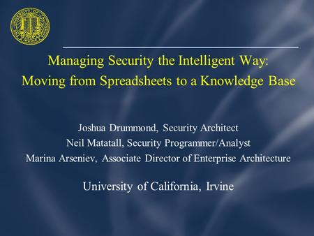 Managing Security the Intelligent Way: Moving from Spreadsheets to a Knowledge Base Joshua Drummond, Security Architect Neil Matatall, Security Programmer/Analyst.