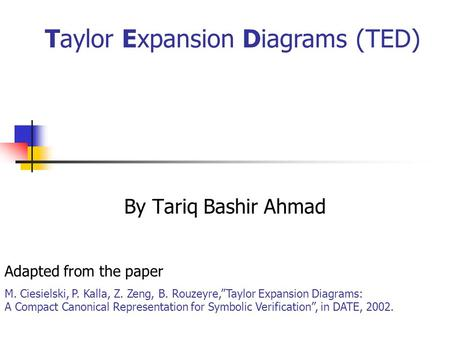 "By Tariq Bashir Ahmad Taylor Expansion Diagrams (TED) Adapted from the paper M. Ciesielski, P. Kalla, Z. Zeng, B. Rouzeyre,""Taylor Expansion Diagrams:"