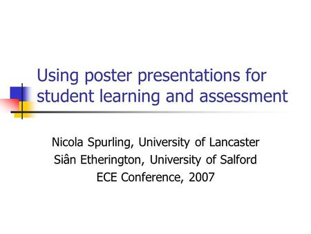 Using poster presentations for student learning and assessment Nicola Spurling, University of Lancaster Siân Etherington, University of Salford ECE Conference,