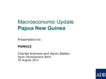 Presentation to: POMCCI Charles Andrews and Aaron Batten Asian Development Bank 25 August 2011 Macroeconomic Update Papua New Guinea.