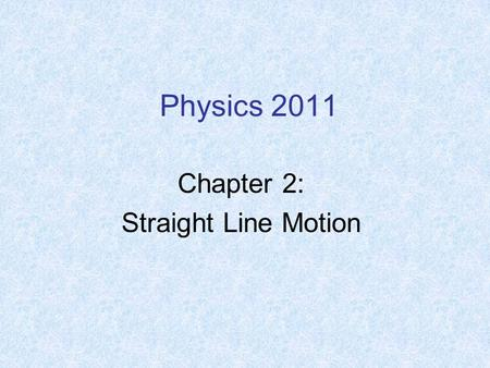 Physics 2011 Chapter 2: Straight Line Motion. Motion: Displacement along a coordinate axis (movement from point A to B) Displacement occurs during some.