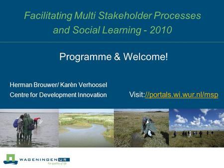 Facilitating Multi Stakeholder Processes and Social Learning - 2010 Herman Brouwer/ Karèn Verhoosel Centre for Development Innovation Programme & Welcome!