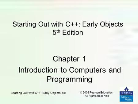 Starting Out with C++: Early Objects 5/e © 2006 Pearson Education. All Rights Reserved Starting Out with C++: Early Objects 5 th Edition Chapter 1 Introduction.