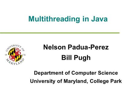 Multithreading in Java Nelson Padua-Perez Bill Pugh Department of Computer Science University of Maryland, College Park.