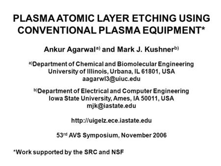 PLASMA ATOMIC LAYER ETCHING USING CONVENTIONAL PLASMA EQUIPMENT* Ankur Agarwal a) and Mark J. Kushner b) a) Department of Chemical and Biomolecular Engineering.