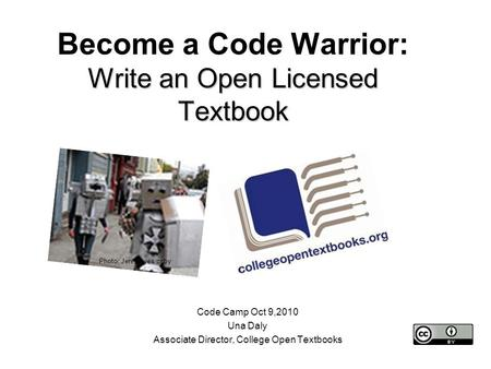 Write an Open Licensed Textbook Become a Code Warrior: Write an Open Licensed Textbook Code Camp Oct 9,2010 Una Daly Associate Director, College Open Textbooks.