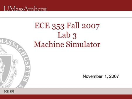 ECE 353 ECE 353 Fall 2007 Lab 3 Machine Simulator November 1, 2007.