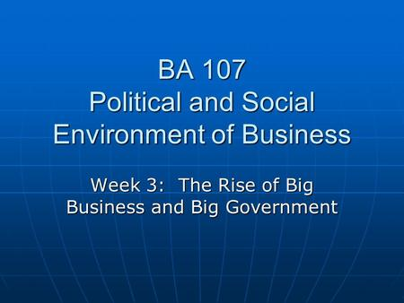 BA 107 Political and Social Environment of Business Week 3: The Rise of Big Business and Big Government.