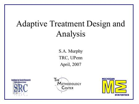 Adaptive Treatment Design and Analysis S.A. Murphy TRC, UPenn April, 2007.