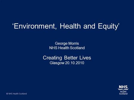 'Environment, Health and Equity' George Morris NHS Health Scotland Creating Better Lives Glasgow 20.10.2010.