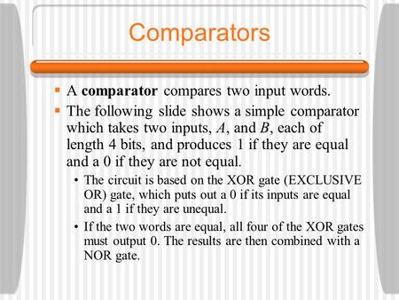 Comparators  A comparator compares two input words.  The following slide shows a simple comparator which takes two inputs, A, and B, each of length 4.