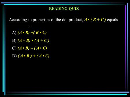 According to properties of the dot product, A ( B + C ) equals _________. A) (A B) +( B C) B) (A + B) ( A + C ) C) (A B) – ( A C) D) ( A B ) + ( A C) READING.
