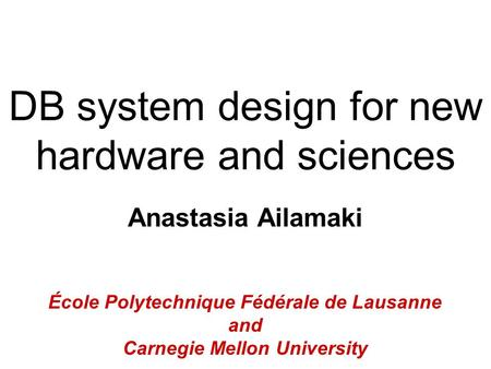 DB system design for new hardware and sciences Anastasia Ailamaki École Polytechnique Fédérale de Lausanne and Carnegie Mellon University.