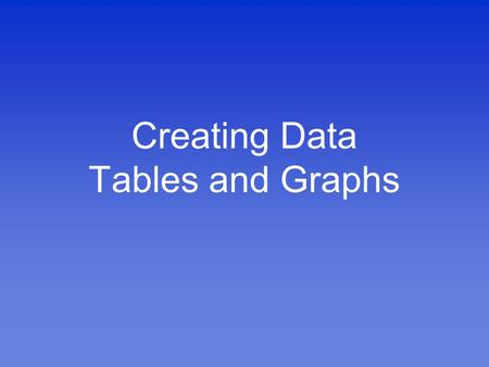 Creating Data Tables and Graphs. What is Data? Data is information Examples of data include: –The number of kilometers from Houston to Indianapolis –The.