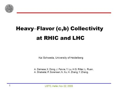 USTC, Hefei, Nov 22, 2005 1 Heavy  Flavor (c,b) Collectivity at RHIC and LHC Kai Schweda, University of Heidelberg A. Dainese, X. Dong, J. Faivre, Y.
