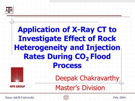 Texas A&M UniversityFeb, 2004 Application of X-Ray CT to Investigate Effect of Rock Heterogeneity and Injection Rates During CO 2 Flood Process Deepak.