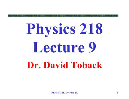 Physics 218, Lecture IX1 Physics 218 Lecture 9 Dr. David Toback.