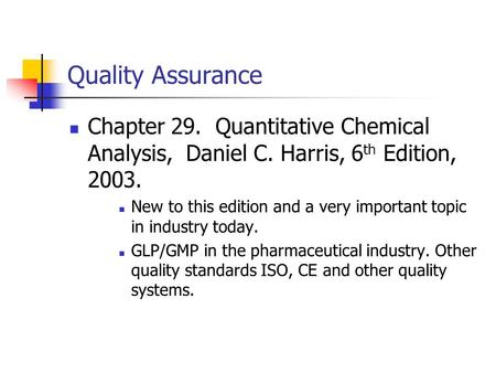 Quality Assurance Chapter 29. Quantitative Chemical Analysis, Daniel C. Harris, 6 th Edition, 2003. New to this edition and a very important topic in industry.