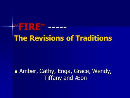 """ FIRE "" ----- The Revisions <strong>of</strong> Traditions Amber, Cathy, Enga, Grace, Wendy, Tiffany and Æ on Amber, Cathy, Enga, Grace, Wendy, Tiffany and Æ on."