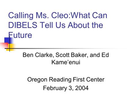 Calling Ms. Cleo:What Can DIBELS Tell Us About the Future Ben Clarke, Scott Baker, and Ed Kame'enui Oregon Reading First Center February 3, 2004.